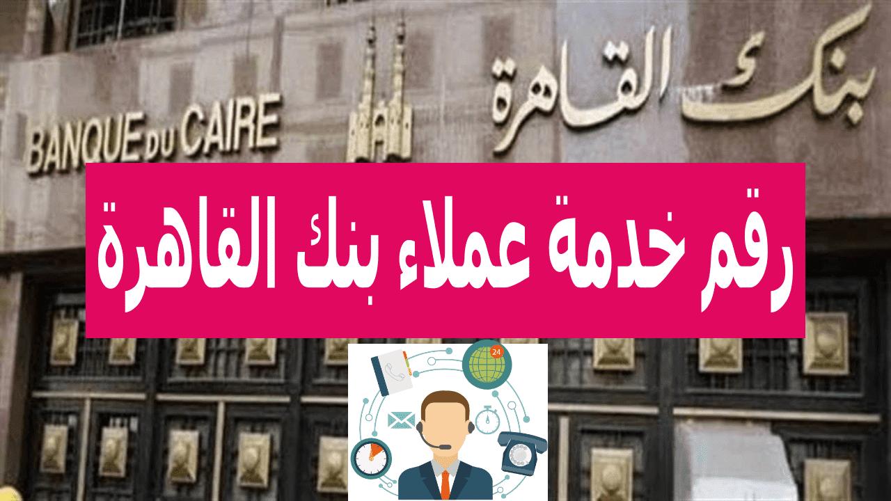 رقم خدمة عملاء بنك القاهرة اون لاين 2021 الخط الساخن للشكاوى